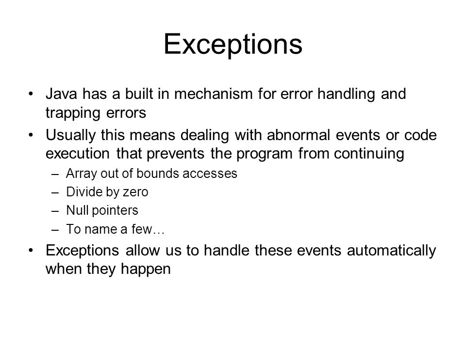 Java has a built in mechanism for error handling and trapping errors Usually this means dealing with abnormal events or code execution that prevents the program from continuing –Array out of bounds accesses –Divide by zero –Null pointers –To name a few… Exceptions allow us to handle these events automatically when they happen