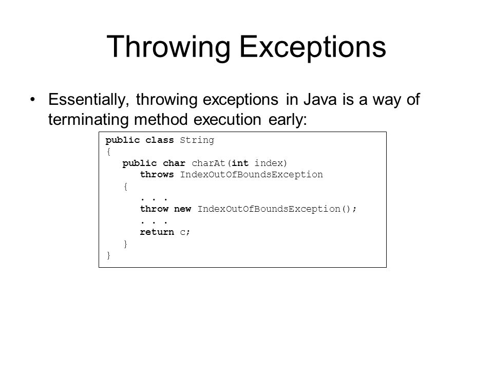 Catching Exceptions Anytime that you call a method that has been declared as being able to throw an Exception, you can catch the Exception using a try/catch block: If an Exception is thrown inside of a try block, the exception that is returned is forwarded as an argument to the catch block where the Exception can be handled try { String text = text ; System.out.println(text.charAt(10)); } catch(IndexOutOfBoundsException e) { System.err.println( Index out of bounds ); e.printStackTrace(); }
