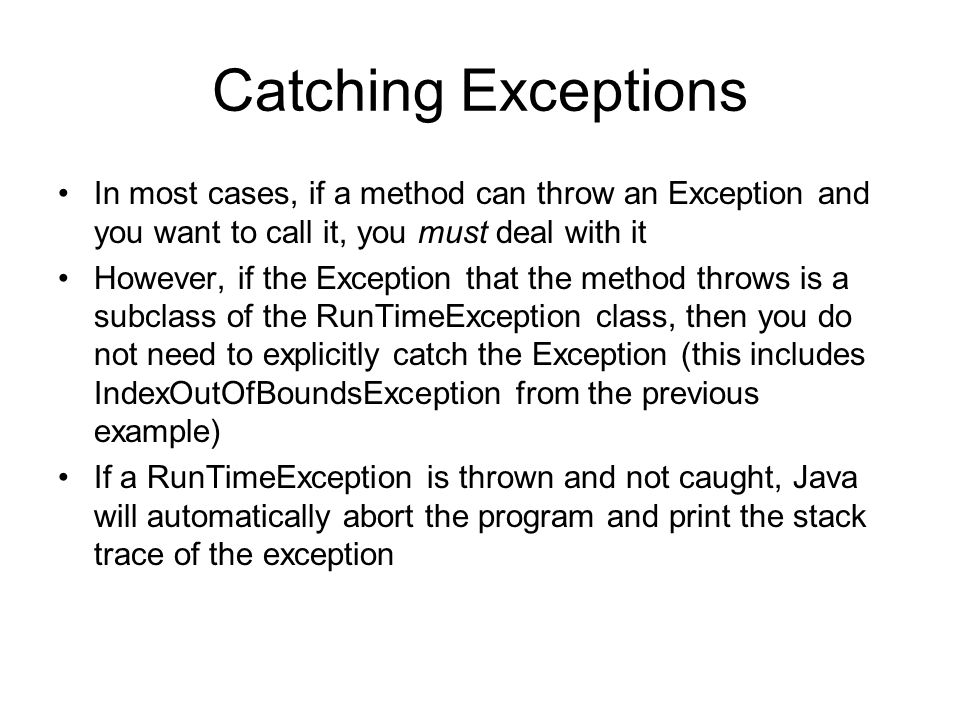 Catching Exceptions In most cases, if a method can throw an Exception and you want to call it, you must deal with it However, if the Exception that the method throws is a subclass of the RunTimeException class, then you do not need to explicitly catch the Exception (this includes IndexOutOfBoundsException from the previous example) If a RunTimeException is thrown and not caught, Java will automatically abort the program and print the stack trace of the exception