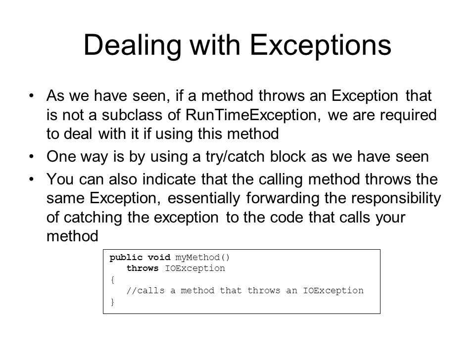 Dealing with Exceptions As we have seen, if a method throws an Exception that is not a subclass of RunTimeException, we are required to deal with it if using this method One way is by using a try/catch block as we have seen You can also indicate that the calling method throws the same Exception, essentially forwarding the responsibility of catching the exception to the code that calls your method public void myMethod() throws IOException { //calls a method that throws an IOException }