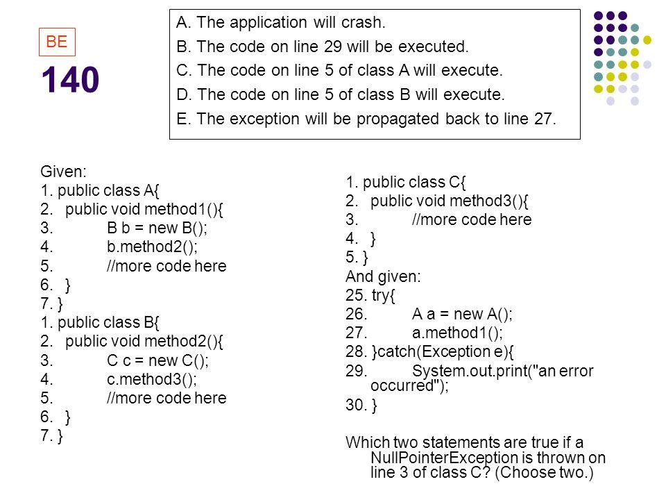 140 Given: 1. public class A{ 2. public void method1(){ 3.