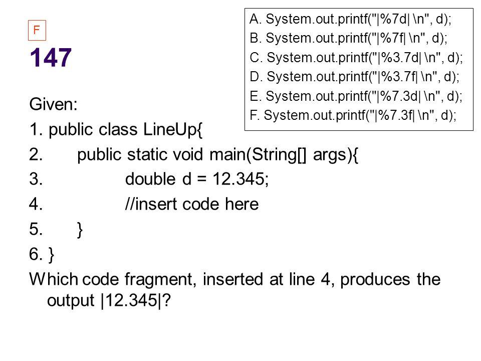 147 Given: 1. public class LineUp{ 2. public static void main(String[] args){ 3.