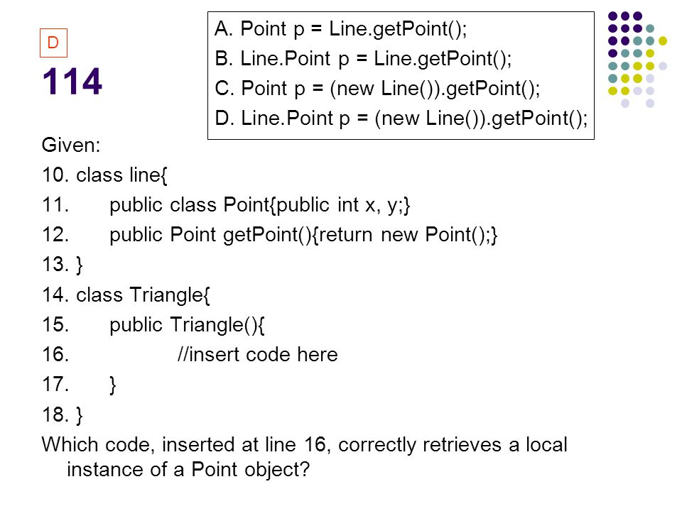 114 Given: 10. class line{ 11. public class Point{public int x, y;} 12.