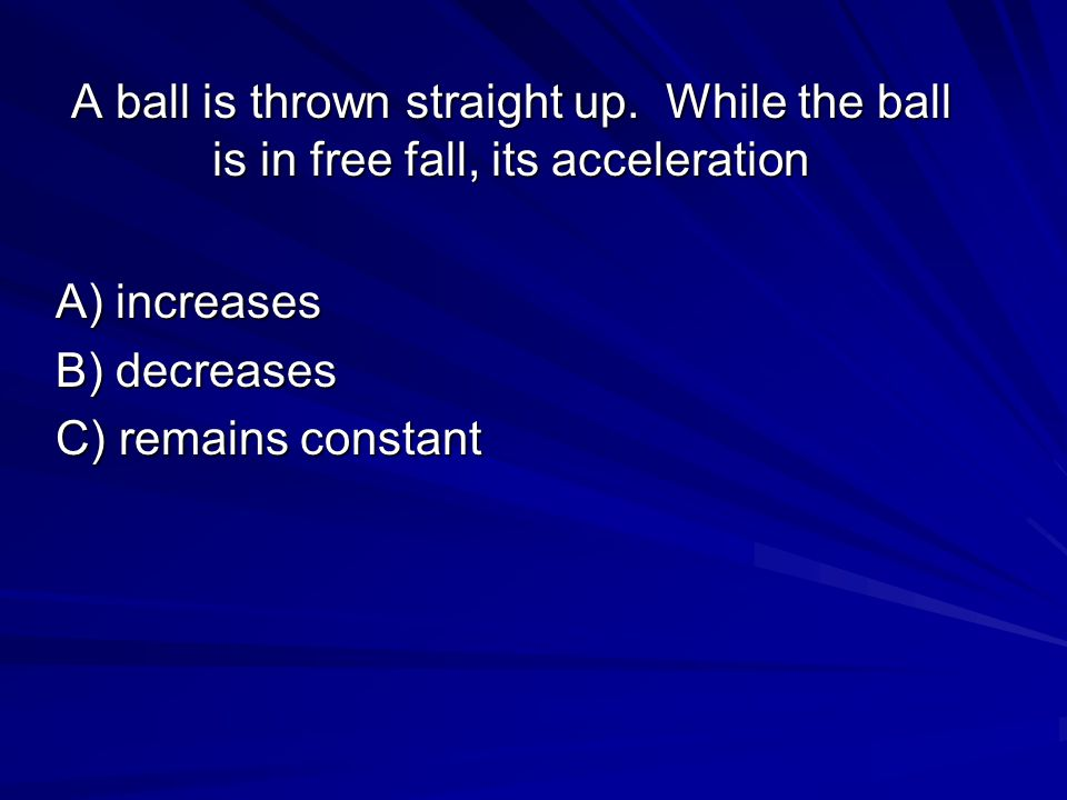 A ball is thrown straight up. While the ball is in free fall, its acceleration A) increases B) decreases C) remains constant