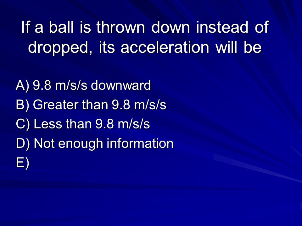 If a ball is thrown down instead of dropped, its acceleration will be A) 9.8 m/s/s downward B) Greater than 9.8 m/s/s C) Less than 9.8 m/s/s D) Not en