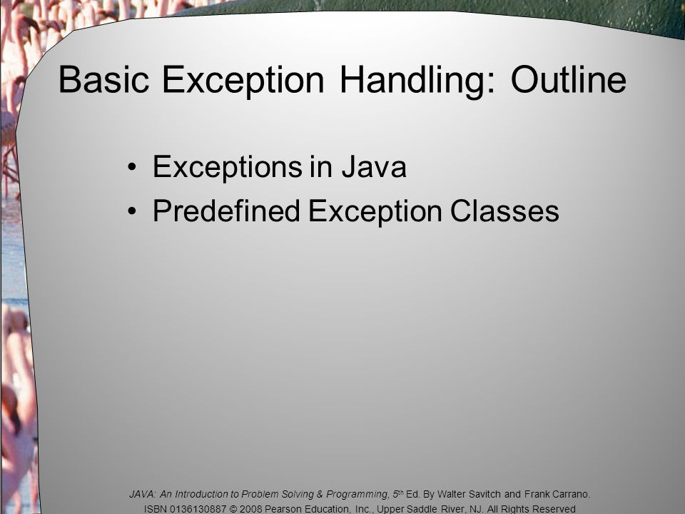 JAVA: An Introduction to Problem Solving & Programming, 5 th Ed. By Walter Savitch and Frank Carrano. ISBN 0136130887 © 2008 Pearson Education, Inc.,