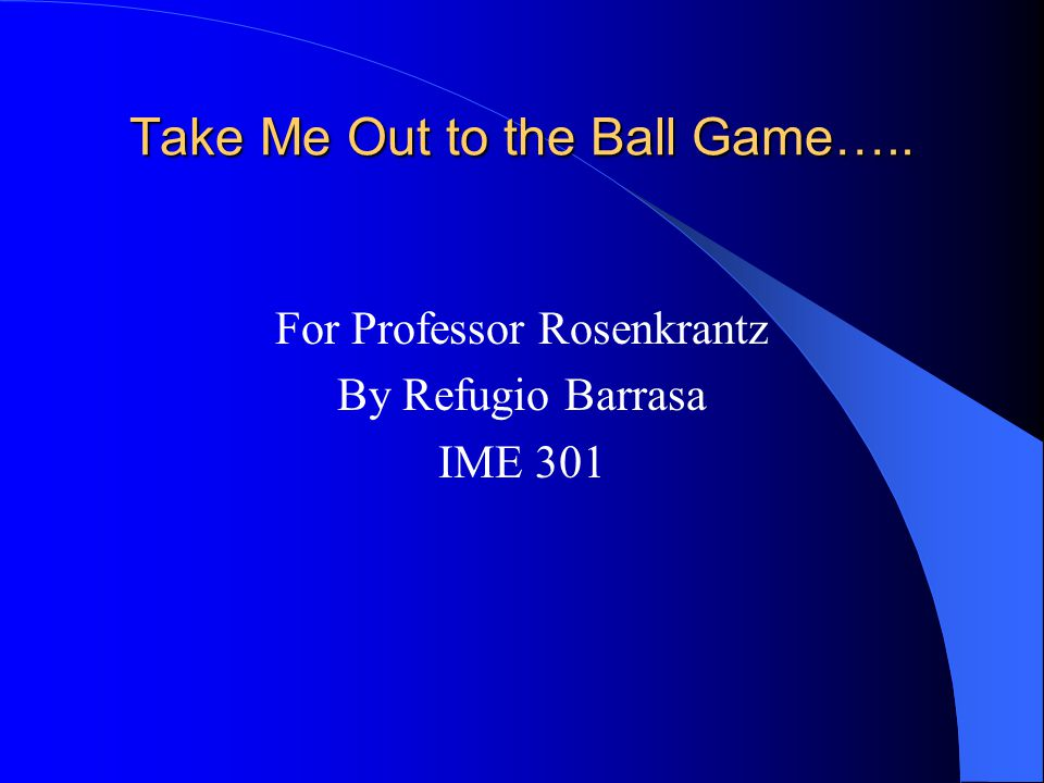 Take Me Out to the Ball Game….. For Professor Rosenkrantz By Refugio Barrasa IME 301