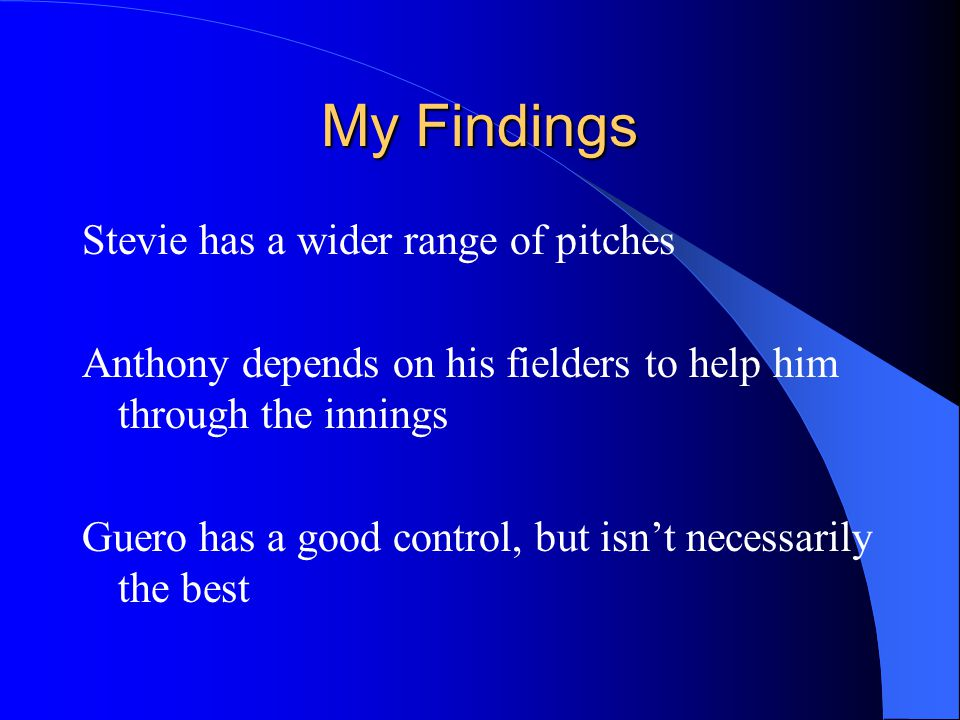 My Findings Stevie has a wider range of pitches Anthony depends on his fielders to help him through the innings Guero has a good control, but isn't necessarily the best