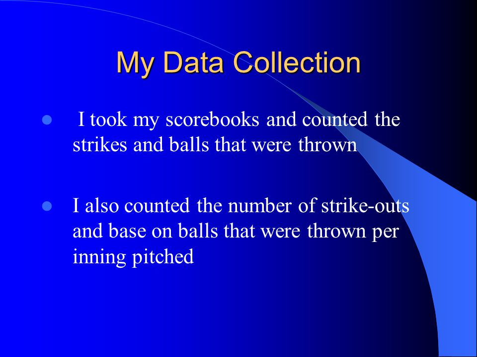 My Data Collection I took my scorebooks and counted the strikes and balls that were thrown I also counted the number of strike-outs and base on balls that were thrown per inning pitched