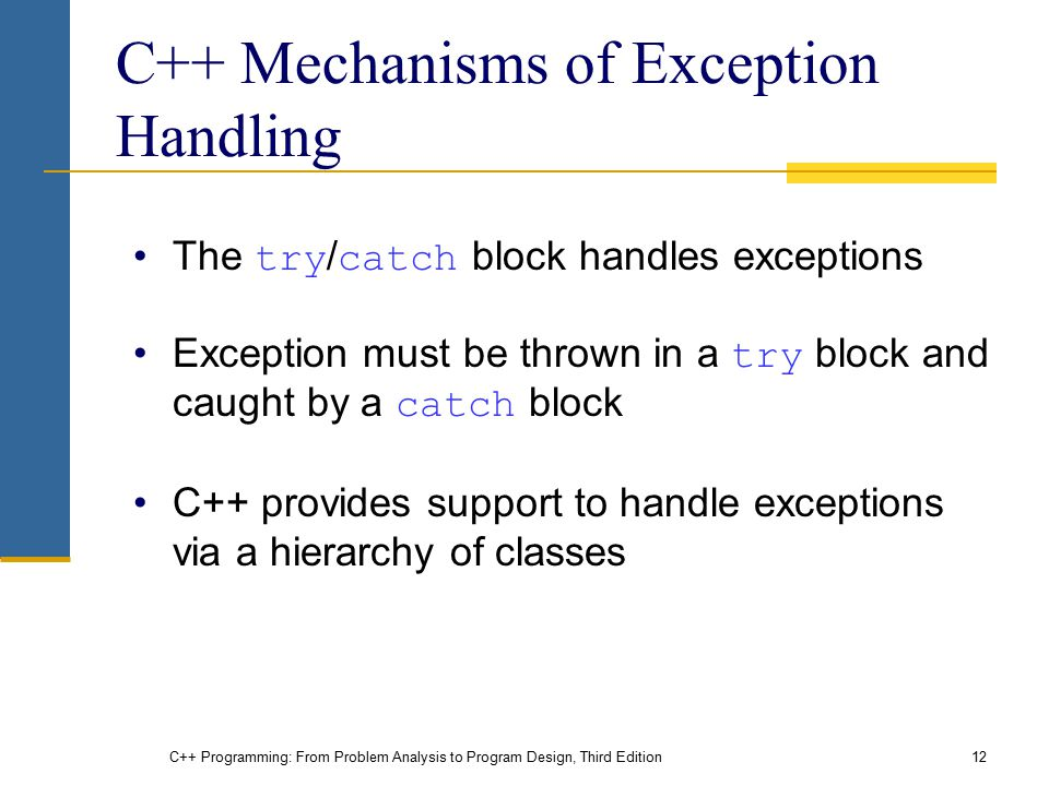 C++ Programming: From Problem Analysis to Program Design, Third Edition12 C++ Mechanisms of Exception Handling The try / catch block handles exception