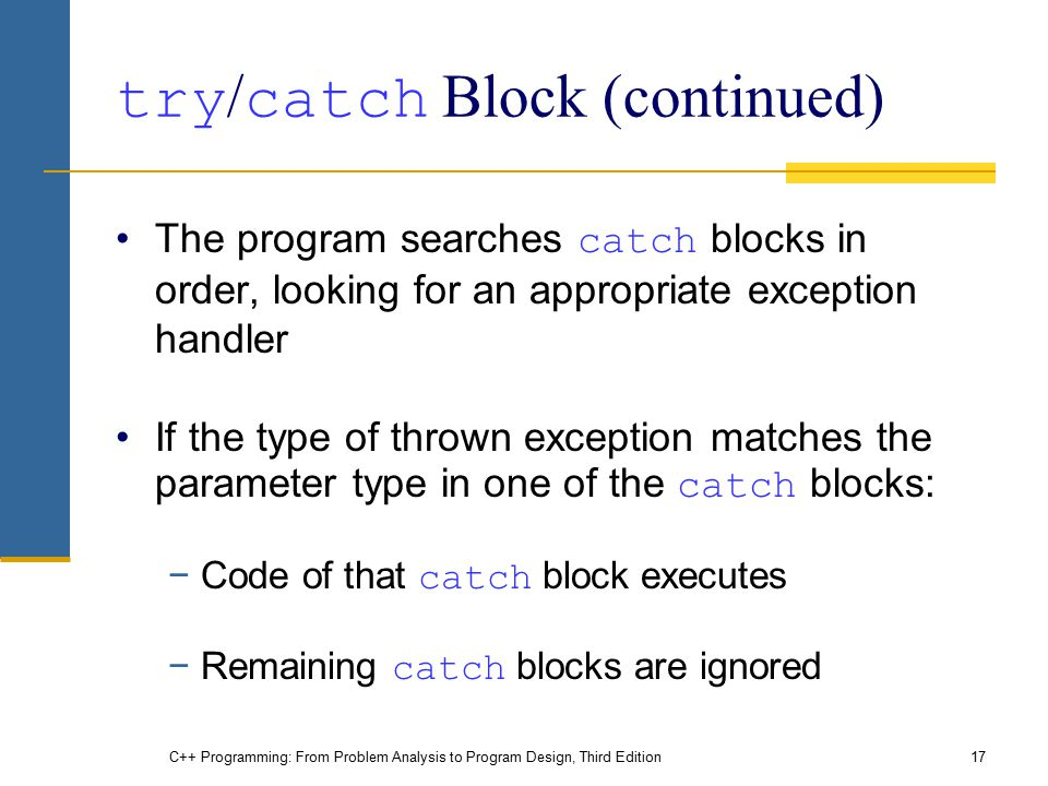 C++ Programming: From Problem Analysis to Program Design, Third Edition17 try / catch Block (continued) The program searches catch blocks in order, lo