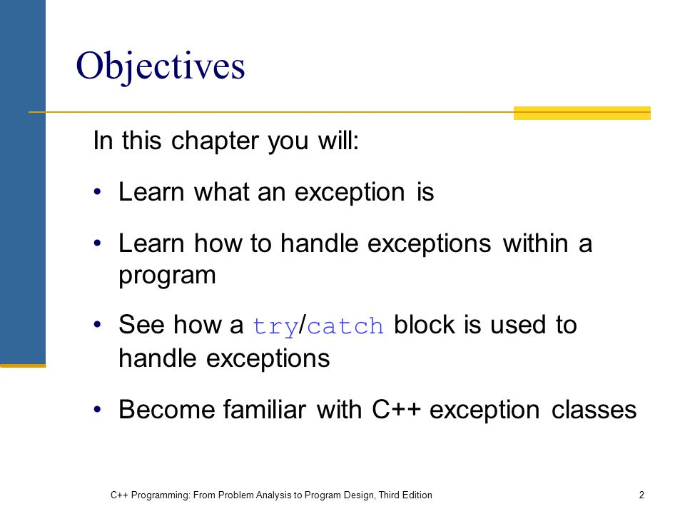 C++ Programming: From Problem Analysis to Program Design, Third Edition2 Objectives In this chapter you will: Learn what an exception is Learn how to