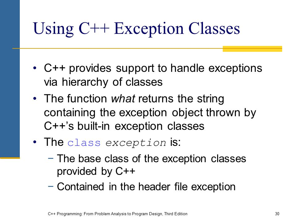 C++ Programming: From Problem Analysis to Program Design, Third Edition30 Using C++ Exception Classes C++ provides support to handle exceptions via hi