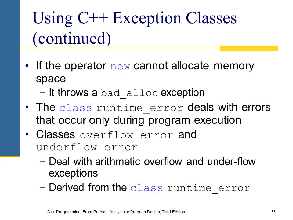 C++ Programming: From Problem Analysis to Program Design, Third Edition33 Using C++ Exception Classes (continued) If the operator new cannot allocate