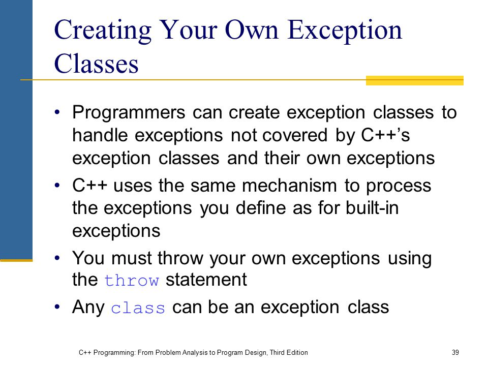 C++ Programming: From Problem Analysis to Program Design, Third Edition39 Creating Your Own Exception Classes Programmers can create exception classes
