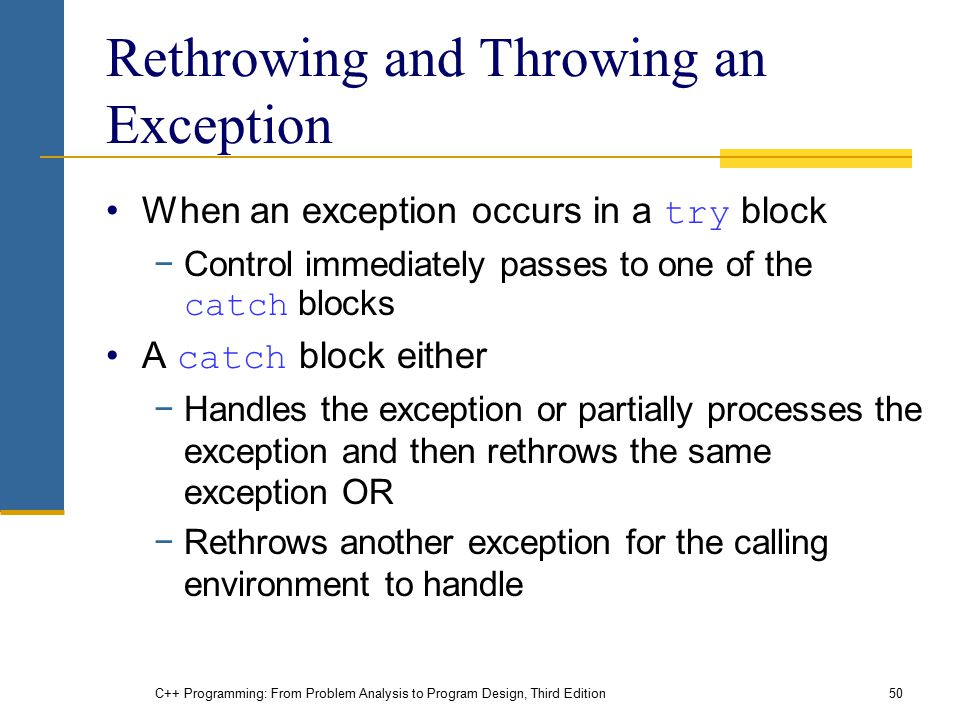 C++ Programming: From Problem Analysis to Program Design, Third Edition50 Rethrowing and Throwing an Exception When an exception occurs in a try block