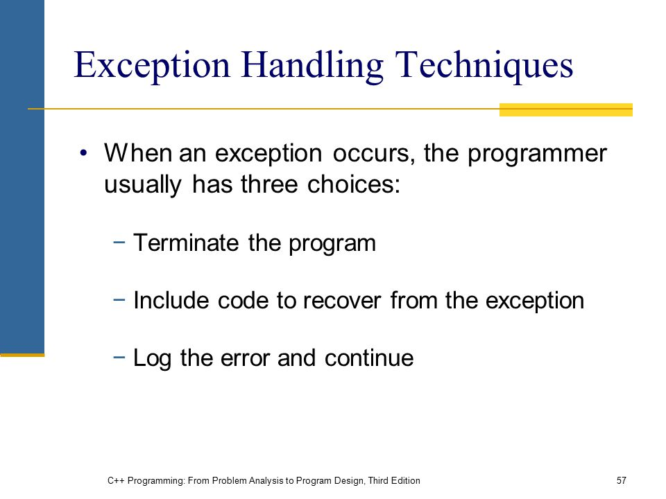 C++ Programming: From Problem Analysis to Program Design, Third Edition57 Exception Handling Techniques When an exception occurs, the programmer usual