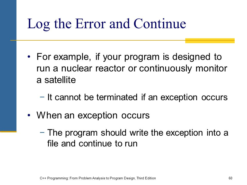 C++ Programming: From Problem Analysis to Program Design, Third Edition60 Log the Error and Continue For example, if your program is designed to run a