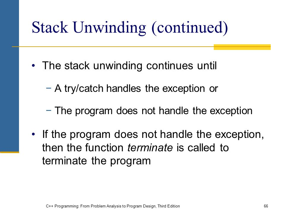 C++ Programming: From Problem Analysis to Program Design, Third Edition66 Stack Unwinding (continued) The stack unwinding continues until −A try/catch