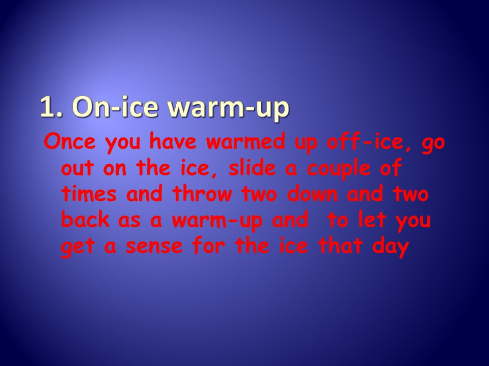 Once you have warmed up off-ice, go out on the ice, slide a couple of times and throw two down and two back as a warm-up and to let you get a sense for the ice that day
