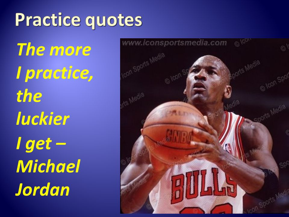 The more I practice, the luckier I get – Michael Jordan