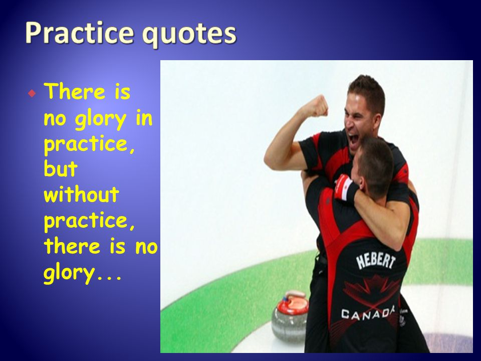  There is no glory in practice, but without practice, there is no glory...