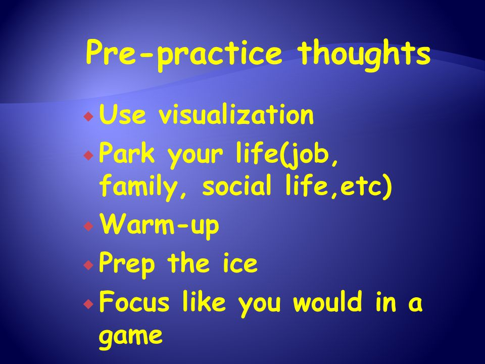 Pre-practice thoughts  Use visualization  Park your life(job, family, social life,etc)  Warm-up  Prep the ice  Focus like you would in a game