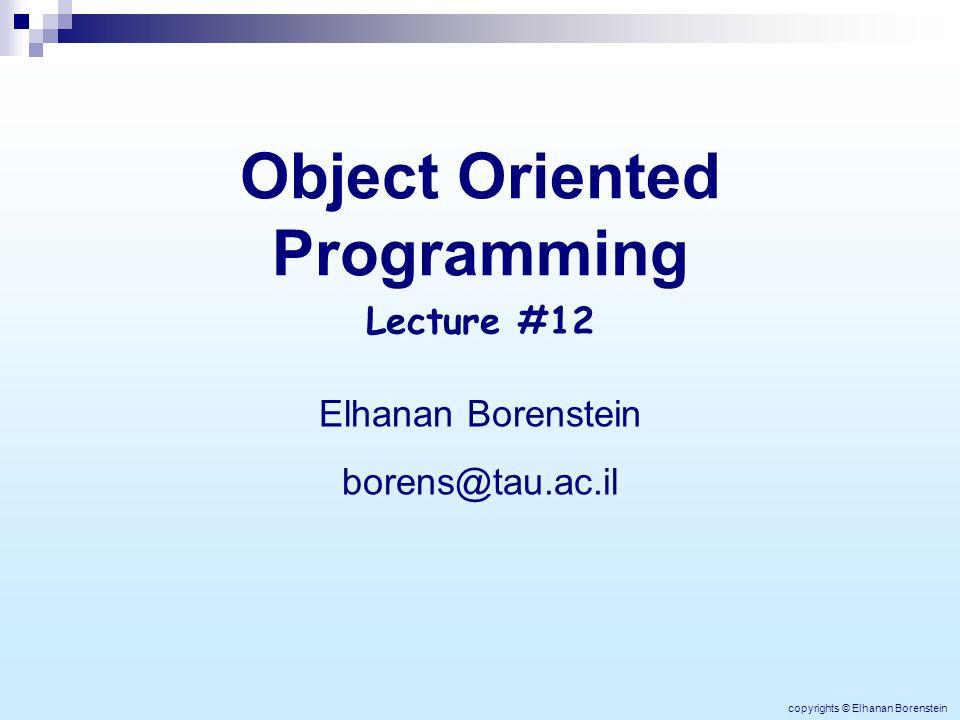 Object Oriented Programming Elhanan Borenstein borens@tau.ac.il Lecture #12 copyrights © Elhanan Borenstein