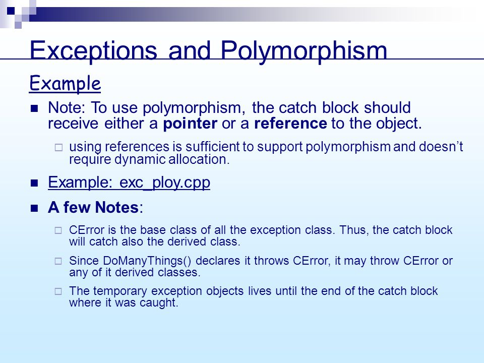 Exceptions and Polymorphism Note: To use polymorphism, the catch block should receive either a pointer or a reference to the object.