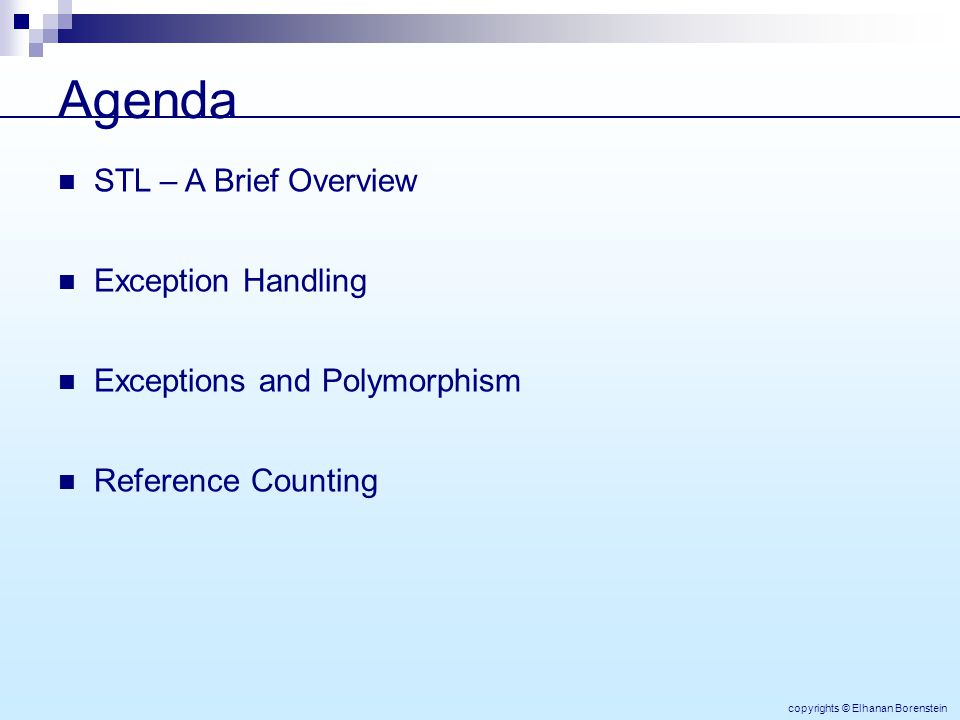 Agenda STL – A Brief Overview Exception Handling Exceptions and Polymorphism Reference Counting copyrights © Elhanan Borenstein