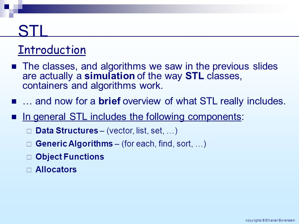 STL copyrights © Elhanan Borenstein The classes, and algorithms we saw in the previous slides are actually a simulation of the way STL classes, containers and algorithms work.