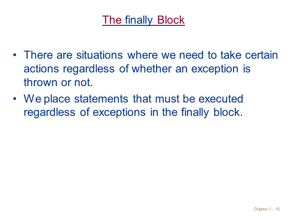Chapter 1 - 10 The finally Block There are situations where we need to take certain actions regardless of whether an exception is thrown or not.