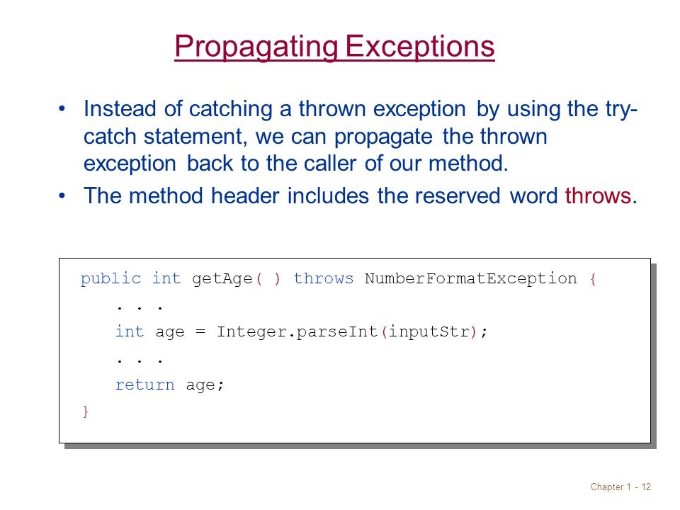 Chapter 1 - 12 Propagating Exceptions Instead of catching a thrown exception by using the try- catch statement, we can propagate the thrown exception back to the caller of our method.