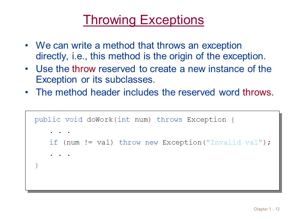 Chapter 1 - 13 Throwing Exceptions We can write a method that throws an exception directly, i.e., this method is the origin of the exception.