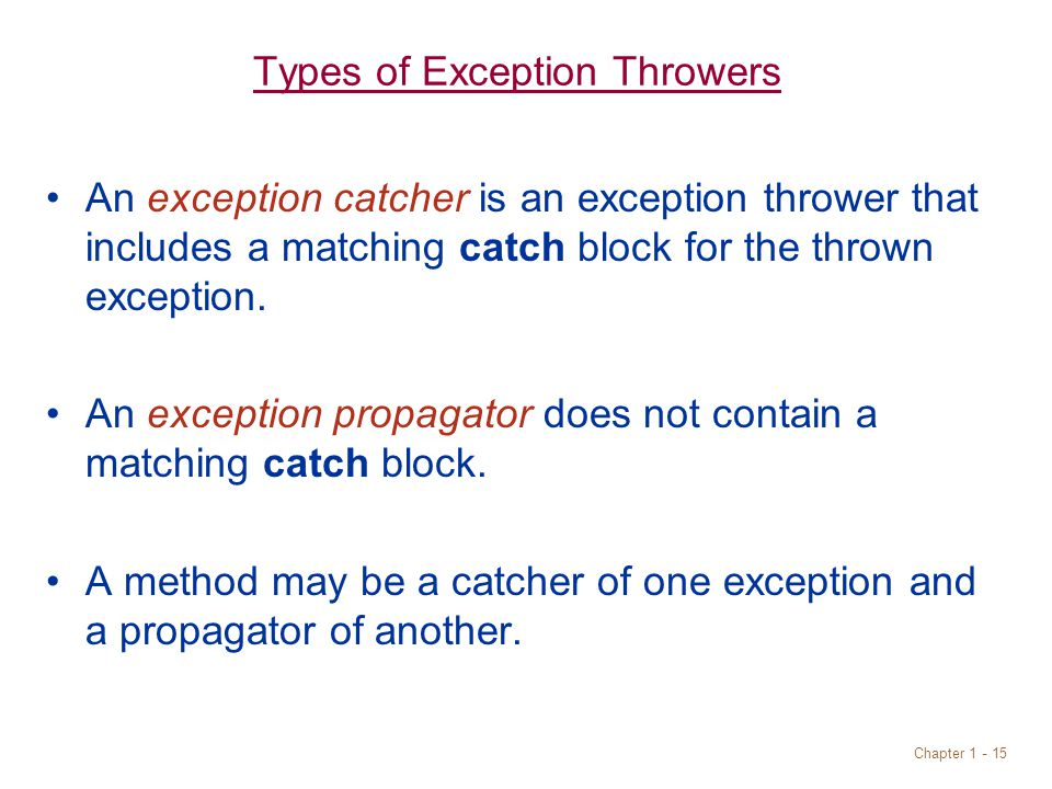 Chapter 1 - 15 Types of Exception Throwers An exception catcher is an exception thrower that includes a matching catch block for the thrown exception.