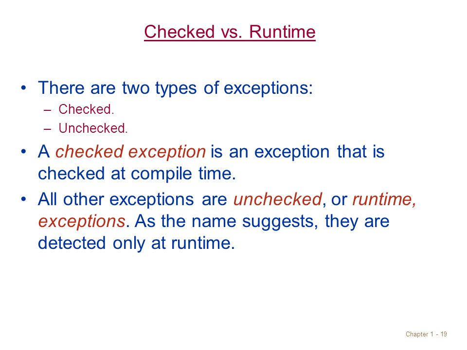 Chapter 1 - 19 Checked vs.Runtime There are two types of exceptions: –Checked.