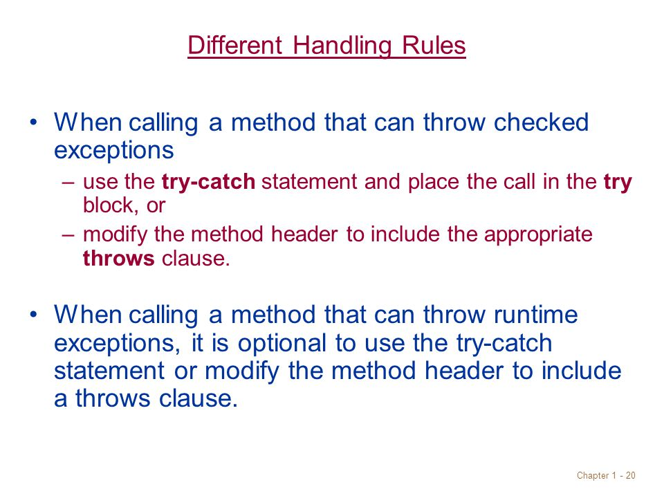 Chapter 1 - 20 Different Handling Rules When calling a method that can throw checked exceptions –use the try-catch statement and place the call in the try block, or –modify the method header to include the appropriate throws clause.
