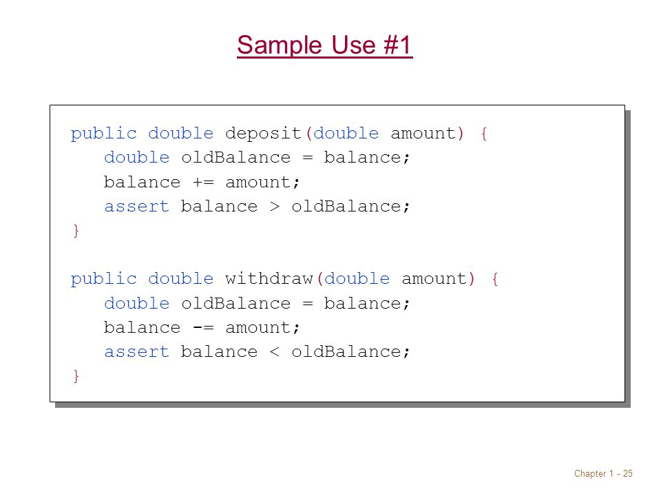 Chapter Sample Use #1 public double deposit(double amount) { double oldBalance = balance; balance += amount; assert balance > oldBalance; } public double withdraw(double amount) { double oldBalance = balance; balance -= amount; assert balance < oldBalance; }