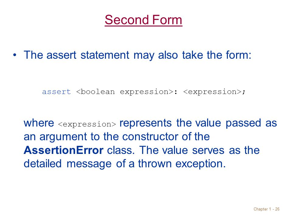 Chapter 1 - 26 Second Form The assert statement may also take the form: assert : ; where represents the value passed as an argument to the constructor of the AssertionError class.