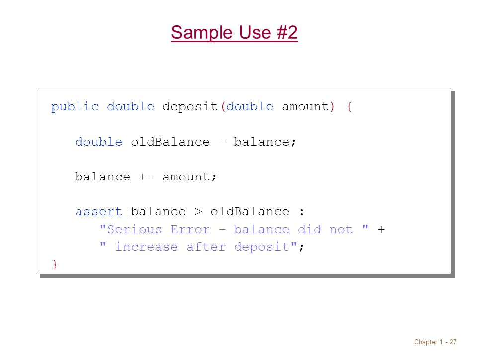 Chapter Sample Use #2 public double deposit(double amount) { double oldBalance = balance; balance += amount; assert balance > oldBalance : Serious Error – balance did not + increase after deposit ; }