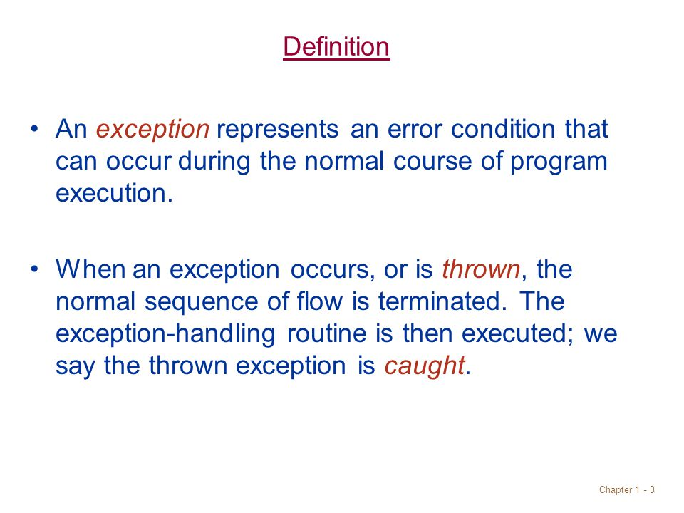 Chapter 1 - 3 Definition An exception represents an error condition that can occur during the normal course of program execution.