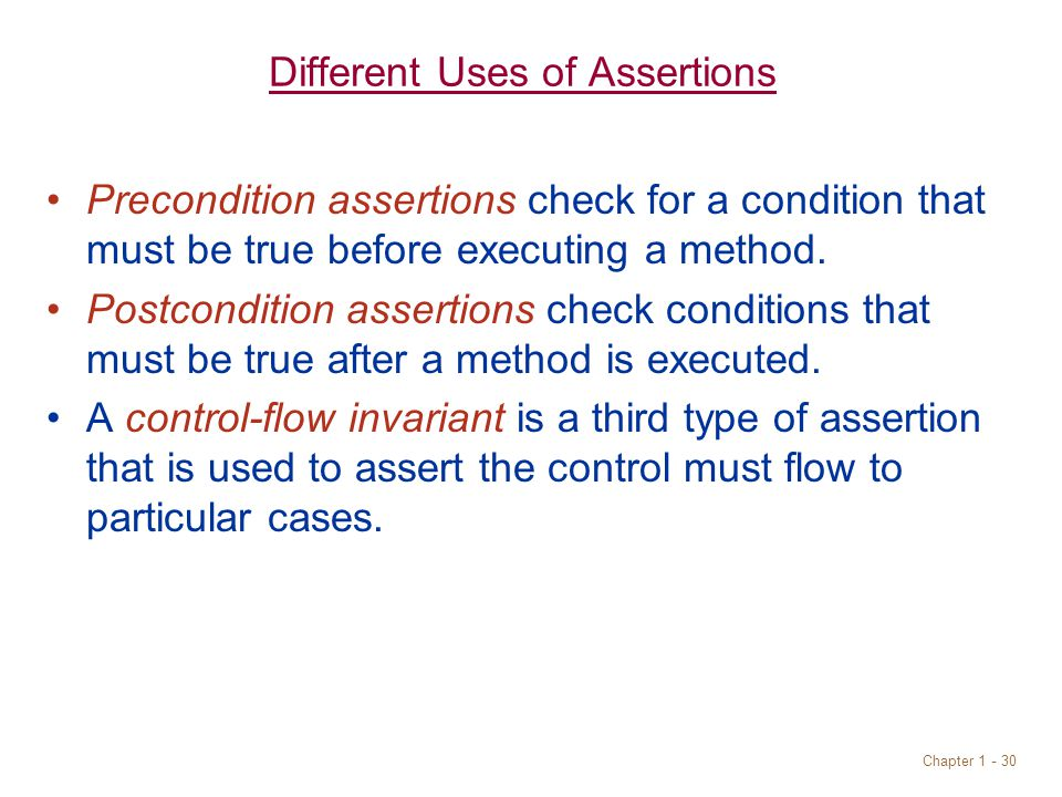 Chapter 1 - 30 Different Uses of Assertions Precondition assertions check for a condition that must be true before executing a method.