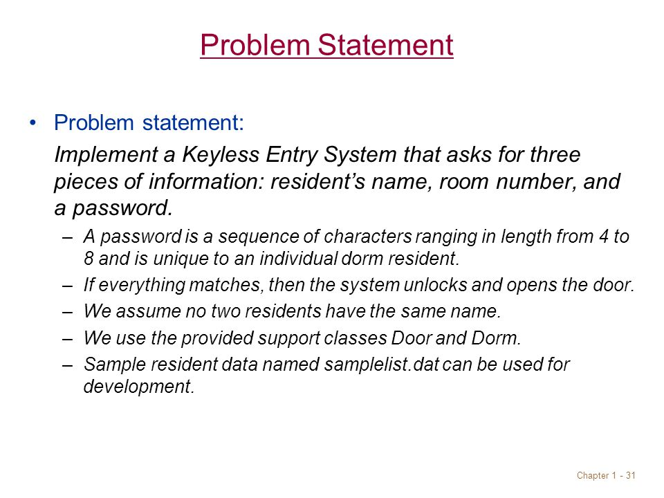 Chapter 1 - 31 Problem Statement Problem statement: Implement a Keyless Entry System that asks for three pieces of information: resident's name, room number, and a password.