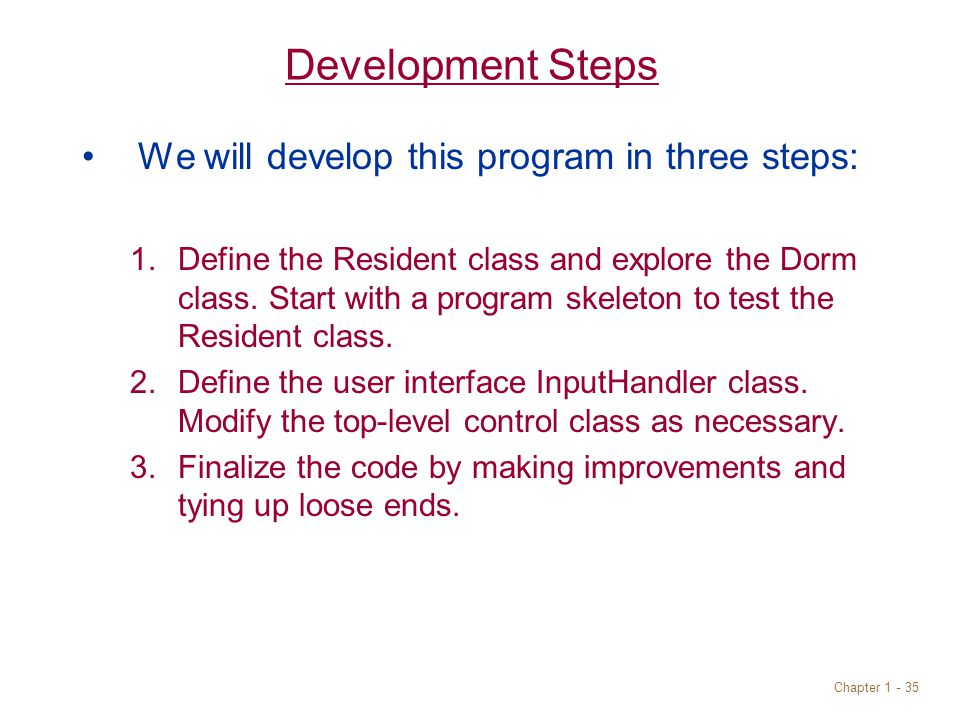 Chapter 1 - 35 Development Steps We will develop this program in three steps: 1.Define the Resident class and explore the Dorm class.