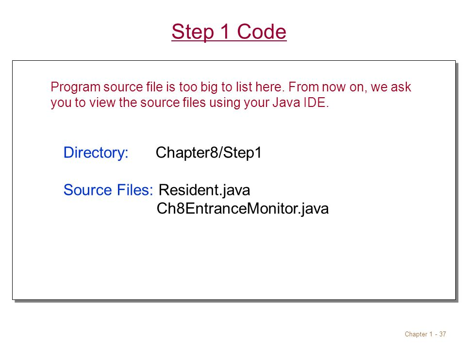 Chapter 1 - 37 Step 1 Code Directory: Chapter8/Step1 Source Files: Resident.java Ch8EntranceMonitor.java Directory: Chapter8/Step1 Source Files: Resident.java Ch8EntranceMonitor.java Program source file is too big to list here.