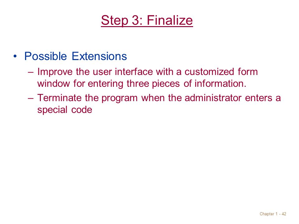 Chapter 1 - 42 Step 3: Finalize Possible Extensions –Improve the user interface with a customized form window for entering three pieces of information.