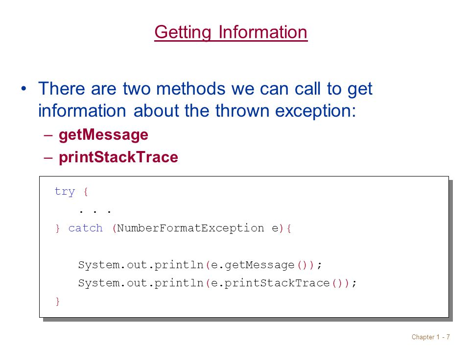 Chapter 1 - 7 Getting Information There are two methods we can call to get information about the thrown exception: –getMessage –printStackTrace try {...