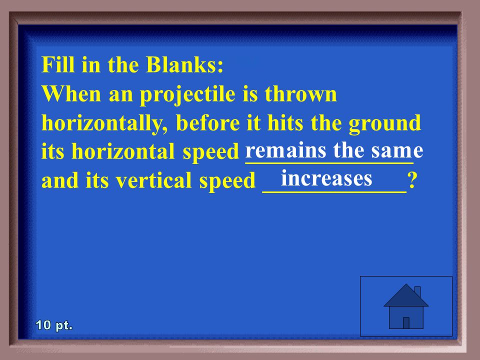 2-10 Fill in the Blanks: When an projectile is thrown horizontally, before it hits the ground its horizontal speed ______________ and its vertical speed ____________?