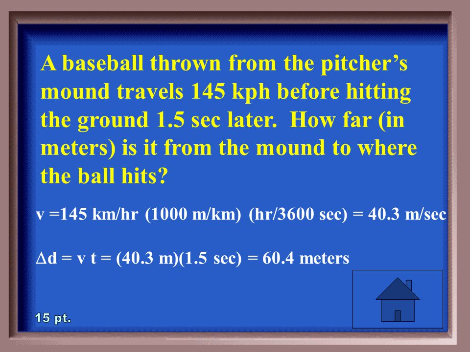 2-15 A baseball thrown from the pitcher's mound travels 145 kph before hitting the ground 1.5 sec later.