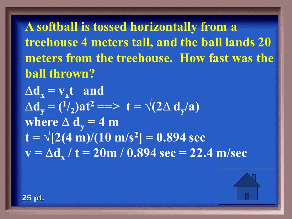 2-25 A softball is tossed horizontally from a treehouse 4 meters tall, and the ball lands 20 meters from the treehouse.
